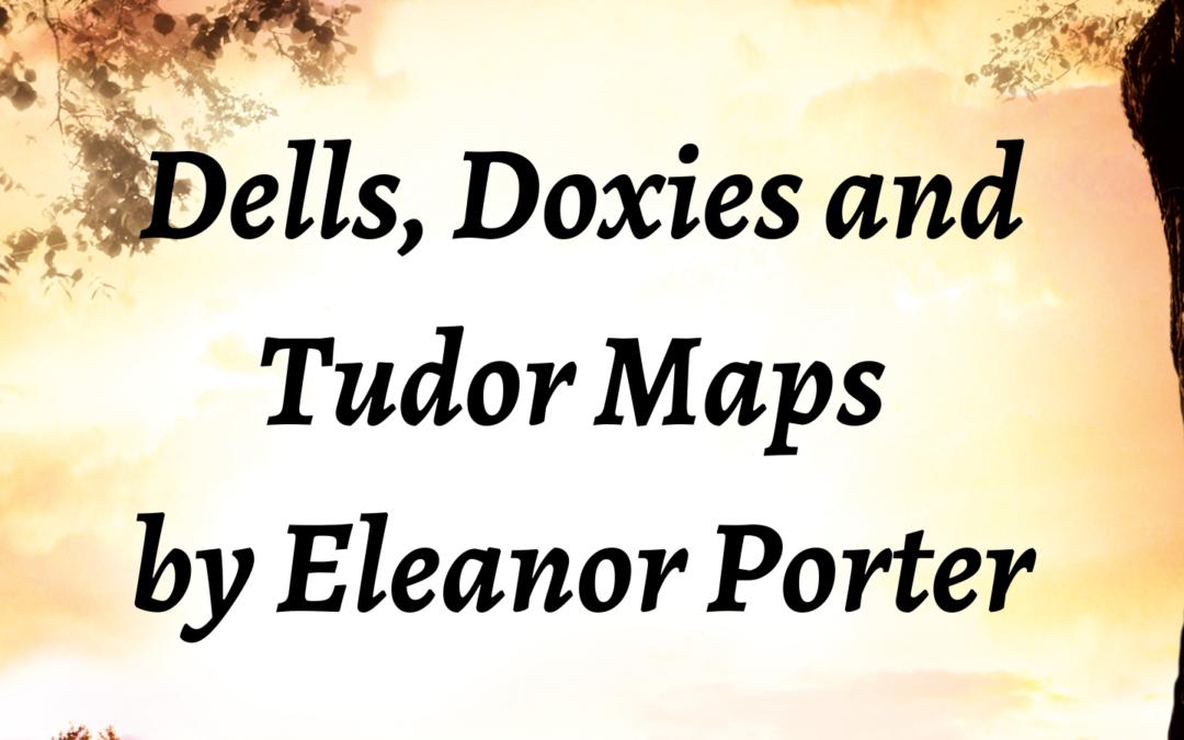 Dells, Doxies and Tudor Maps – Eleanor Porter